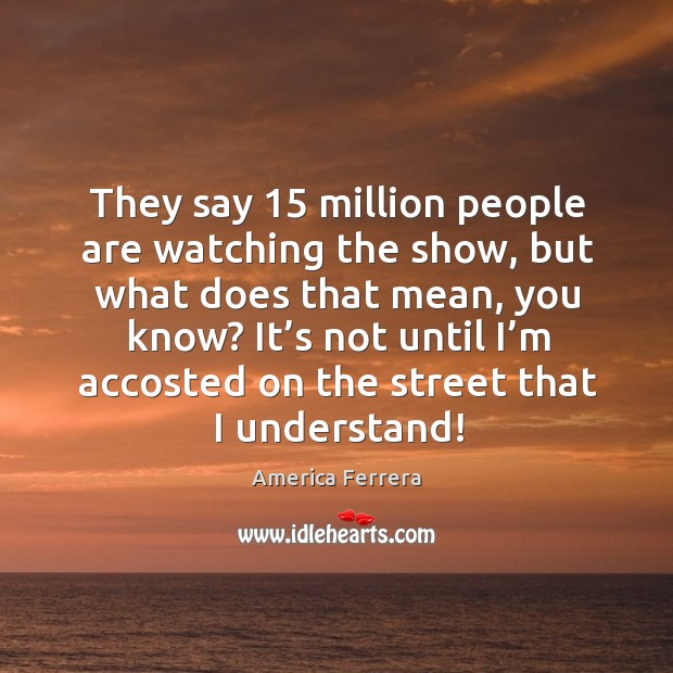Image, They say 15 million people are watching the show, but what does that mean, you know?