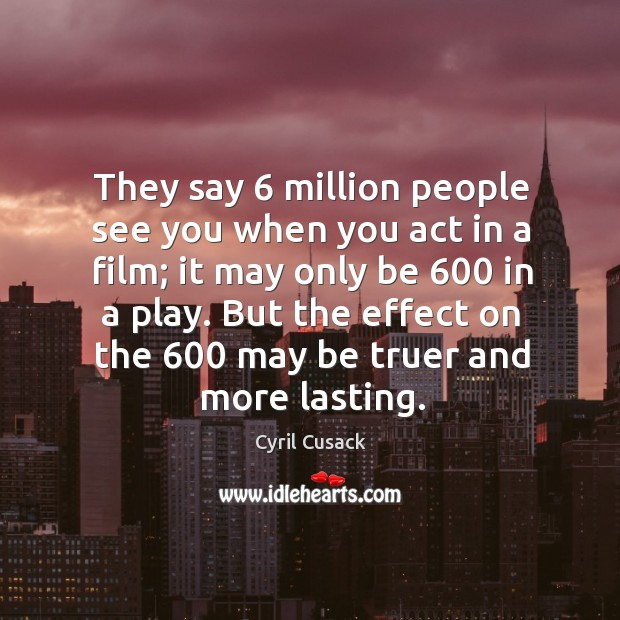 They say 6 million people see you when you act in a film; it may only be 600 in a play. Image