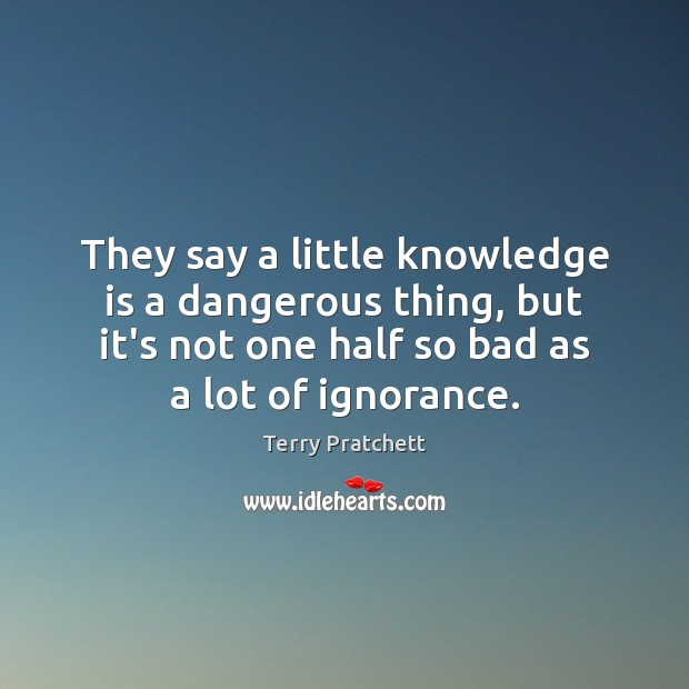 They say a little knowledge is a dangerous thing, but it's not Terry Pratchett Picture Quote