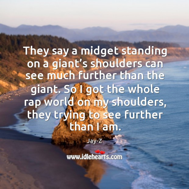 Image, They say a midget standing on a giant's shoulders can see much further than the giant.