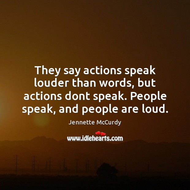 Image, They say actions speak louder than words, but actions dont speak. People