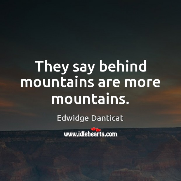 They say behind mountains are more mountains. Edwidge Danticat Picture Quote