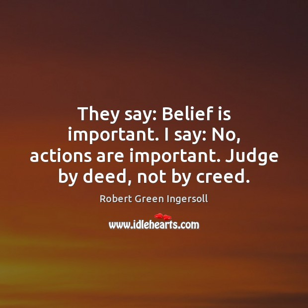 They say: Belief is important. I say: No, actions are important. Judge Image