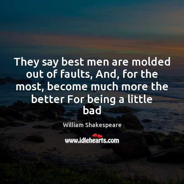 They say best men are molded out of faults, And, for the Image