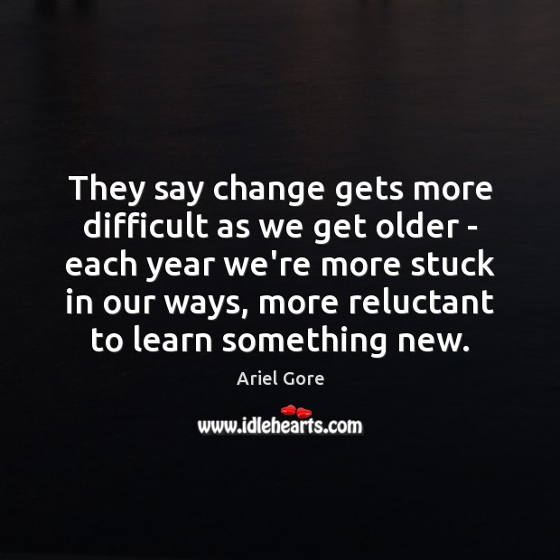 They say change gets more difficult as we get older – each Ariel Gore Picture Quote