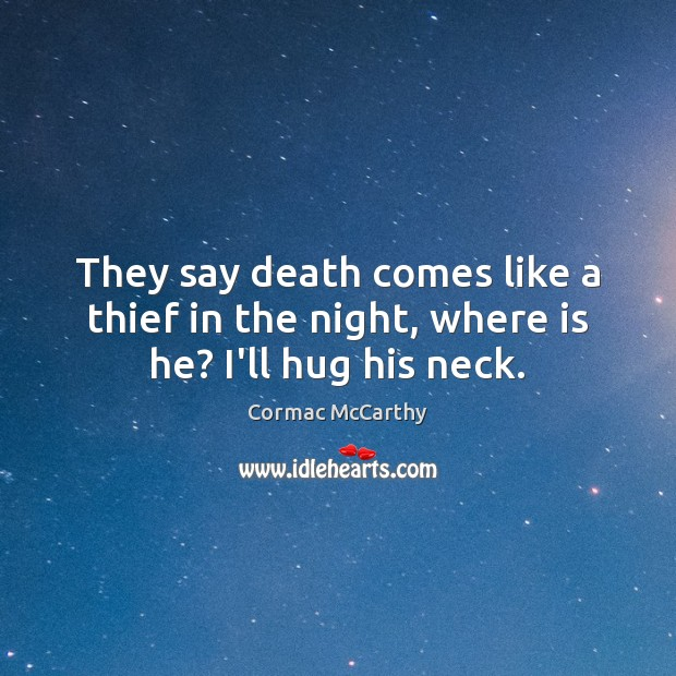 Image, They say death comes like a thief in the night, where is he? I'll hug his neck.