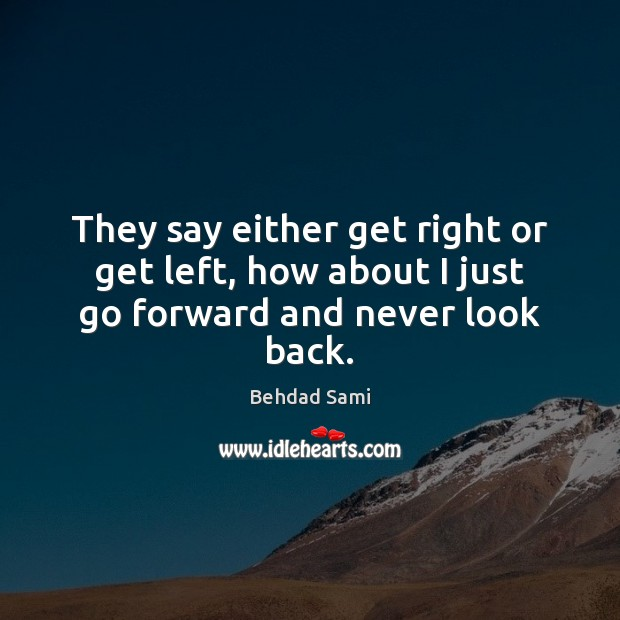 They say either get right or get left, how about I just go forward and never look back. Never Look Back Quotes Image
