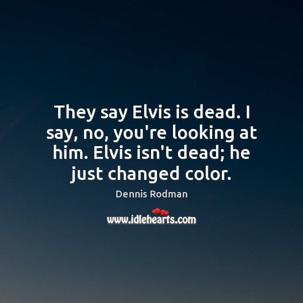 They say Elvis is dead. I say, no, you're looking at him. Dennis Rodman Picture Quote