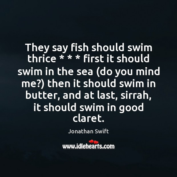 They say fish should swim thrice * * * first it should swim in the Jonathan Swift Picture Quote