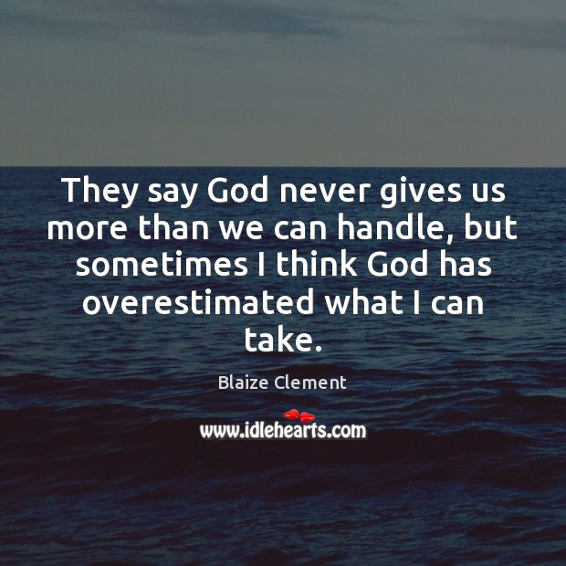 They say God never gives us more than we can handle, but Blaize Clement Picture Quote