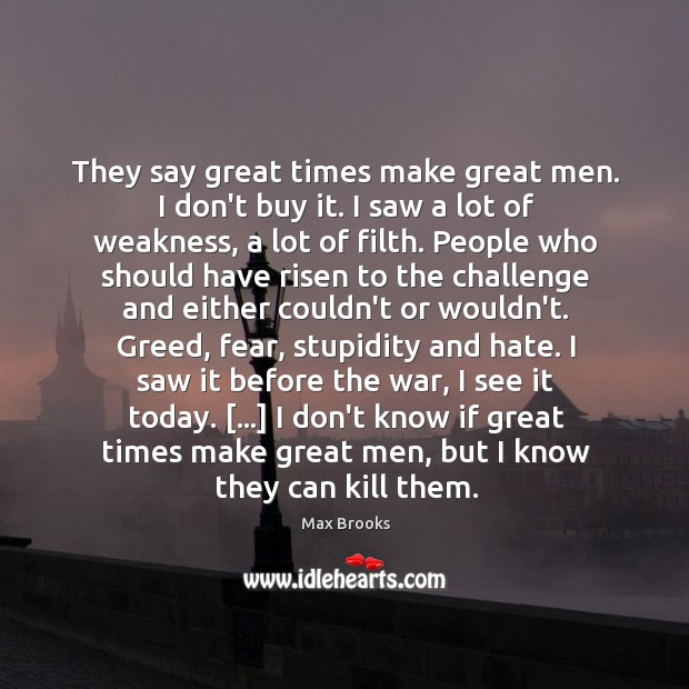 They say great times make great men. I don't buy it. I Max Brooks Picture Quote