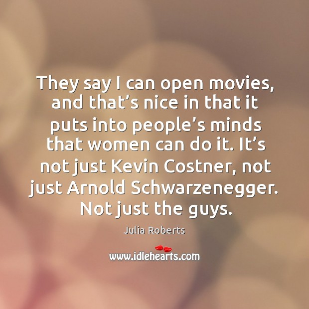 They say I can open movies, and that's nice in that it puts into people's minds that women can do it. Image