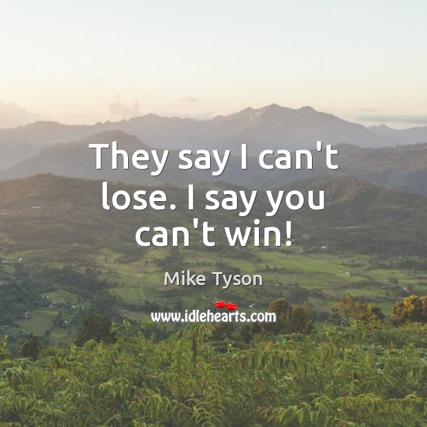 They say I can't lose. I say you can't win! Mike Tyson Picture Quote