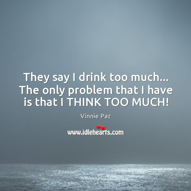 They say I drink too much… The only problem that I have is that I THINK TOO MUCH! Vinnie Paz Picture Quote