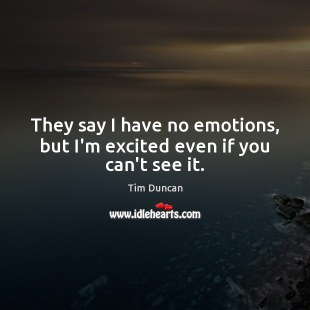 They say I have no emotions, but I'm excited even if you can't see it. Tim Duncan Picture Quote