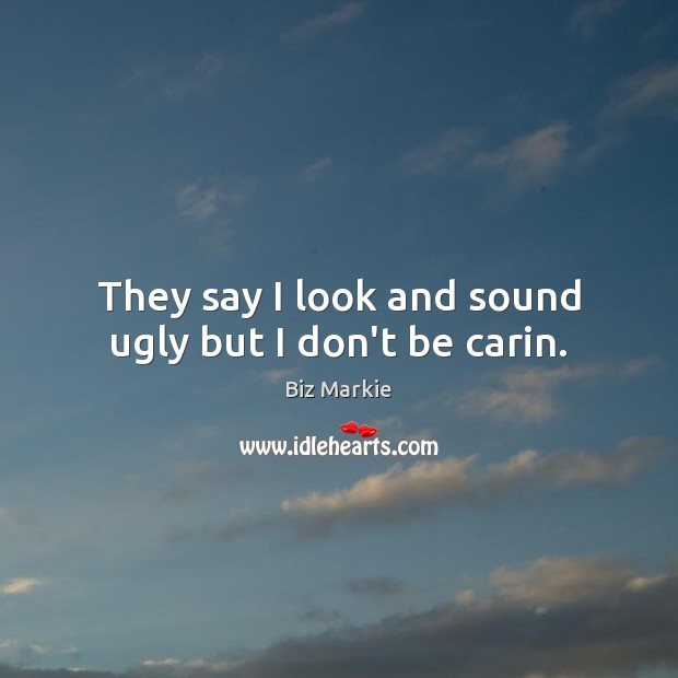 They say I look and sound ugly but I don't be carin. Image