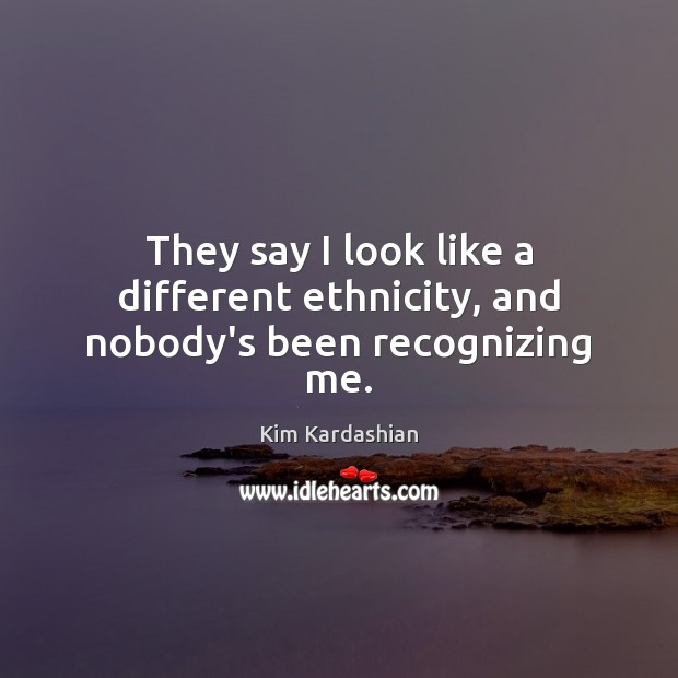 They say I look like a different ethnicity, and nobody's been recognizing me. Kim Kardashian Picture Quote