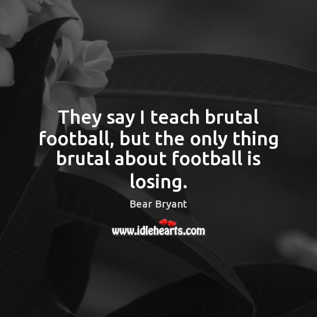 They say I teach brutal football, but the only thing brutal about football is losing. Bear Bryant Picture Quote
