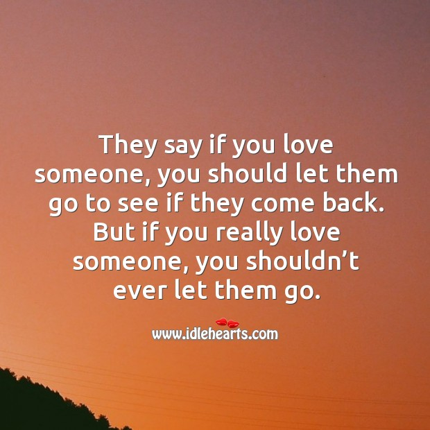 They say if you love someone, you should let them go to see if they come back. Image