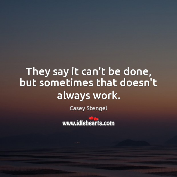 They say it can't be done, but sometimes that doesn't always work. Casey Stengel Picture Quote