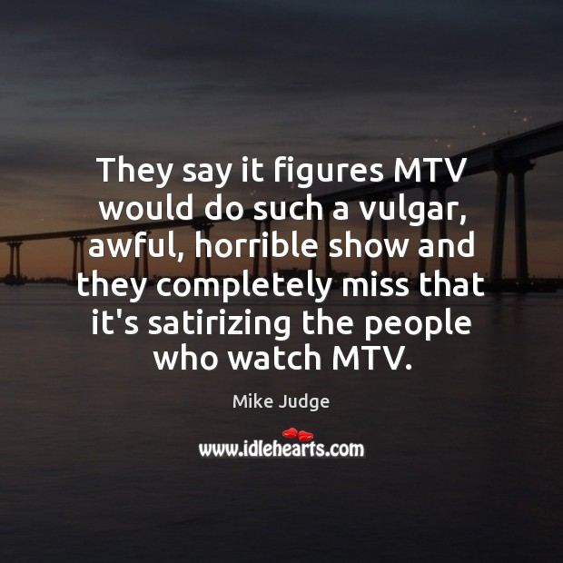 They say it figures MTV would do such a vulgar, awful, horrible Mike Judge Picture Quote