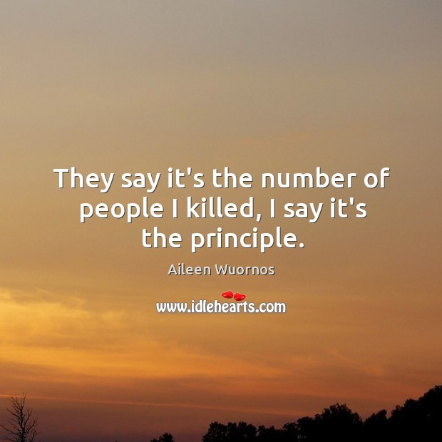 Image, They say it's the number of people I killed, I say it's the principle.