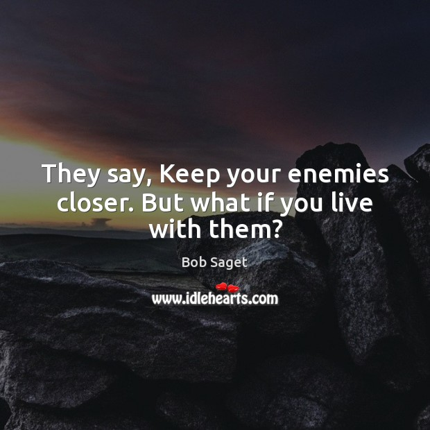 They say, Keep your enemies closer. But what if you live with them? Bob Saget Picture Quote