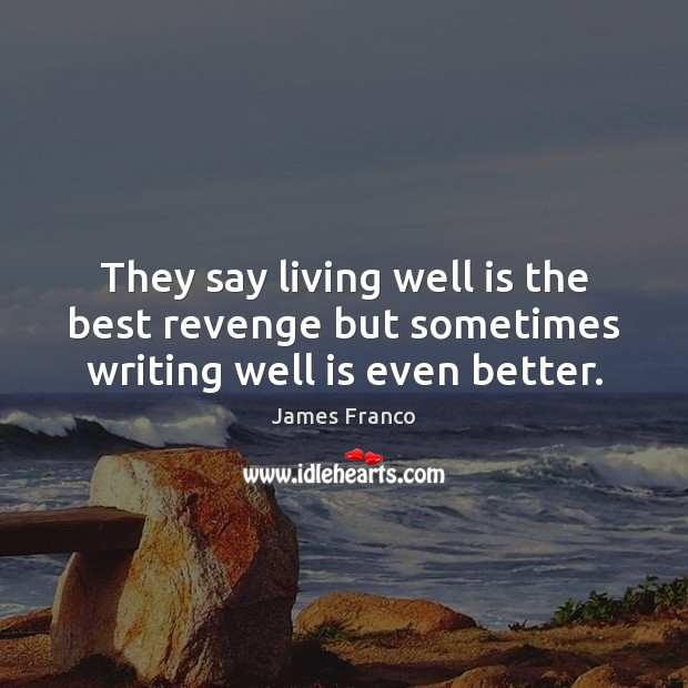 They say living well is the best revenge but sometimes writing well is even better. James Franco Picture Quote