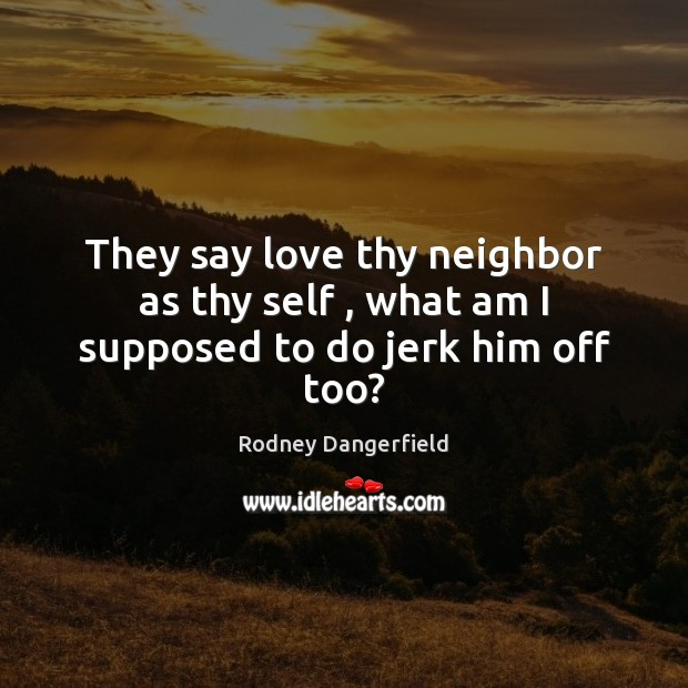 They say love thy neighbor as thy self , what am I supposed to do jerk him off too? Rodney Dangerfield Picture Quote