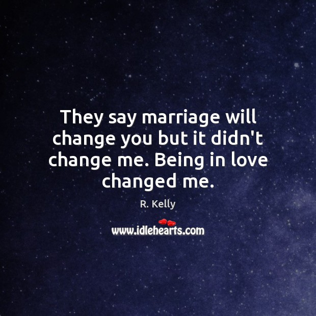 Image, They say marriage will change you but it didn't change me. Being in love changed me.