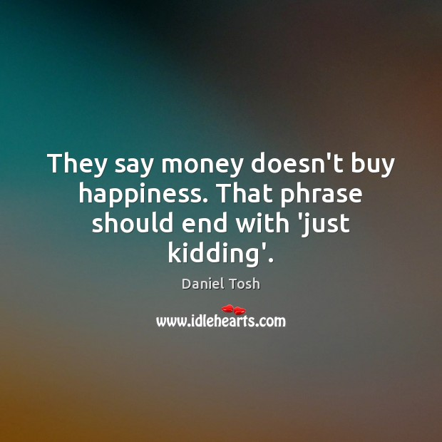 They say money doesn't buy happiness. That phrase should end with 'just kidding'. Daniel Tosh Picture Quote