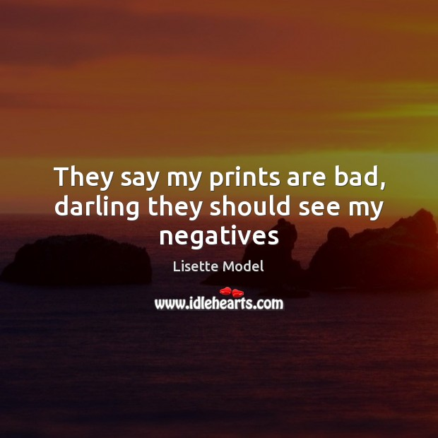 They say my prints are bad, darling they should see my negatives Lisette Model Picture Quote