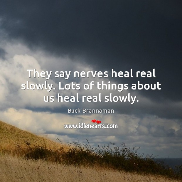 They say nerves heal real slowly. Lots of things about us heal real slowly. Heal Quotes Image