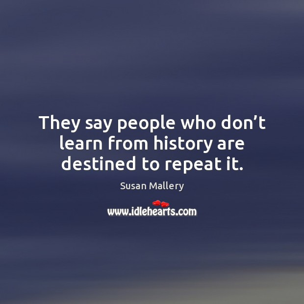 They say people who don't learn from history are destined to repeat it. Susan Mallery Picture Quote