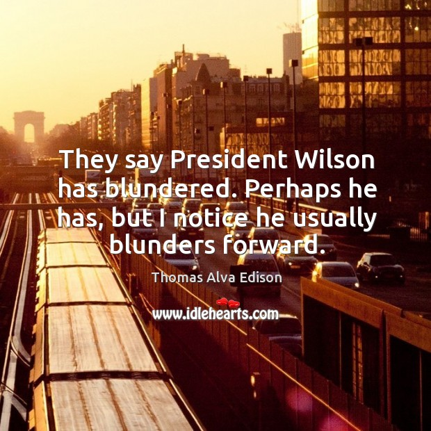 They say president wilson has blundered. Perhaps he has, but I notice he usually blunders forward. Thomas Alva Edison Picture Quote