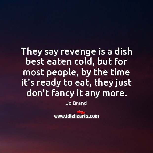 They say revenge is a dish best eaten cold, but for most Image