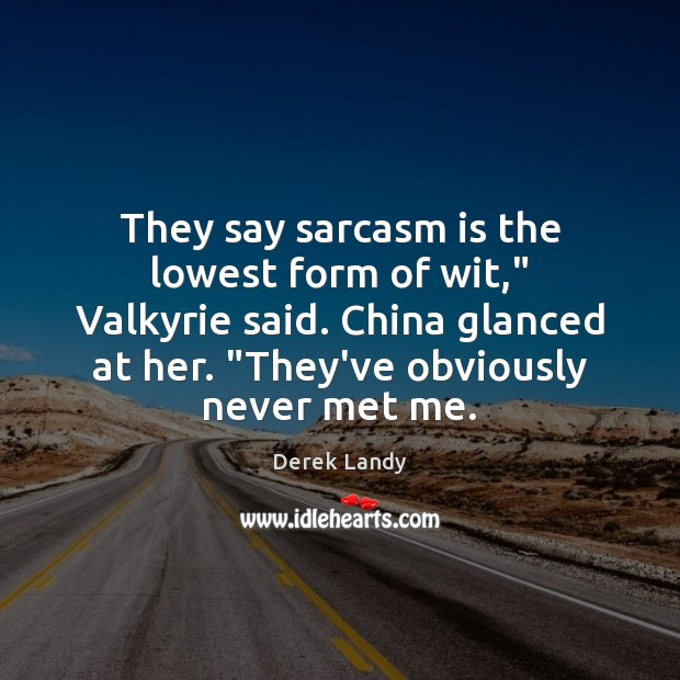 "Image, They say sarcasm is the lowest form of wit,"" Valkyrie said. China"