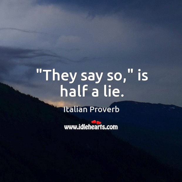 """""""they say so,"""" is half a lie. Italian Proverbs Image"""