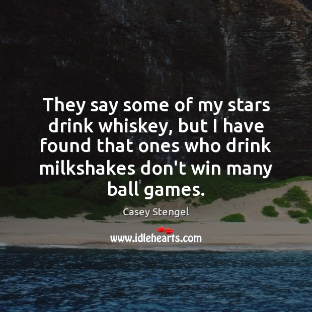 They say some of my stars drink whiskey, but I have found Casey Stengel Picture Quote