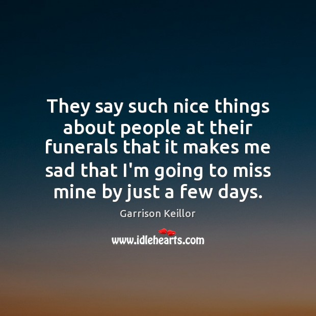 They say such nice things about people at their funerals that it Image