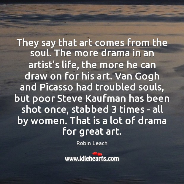 They say that art comes from the soul. The more drama in Robin Leach Picture Quote