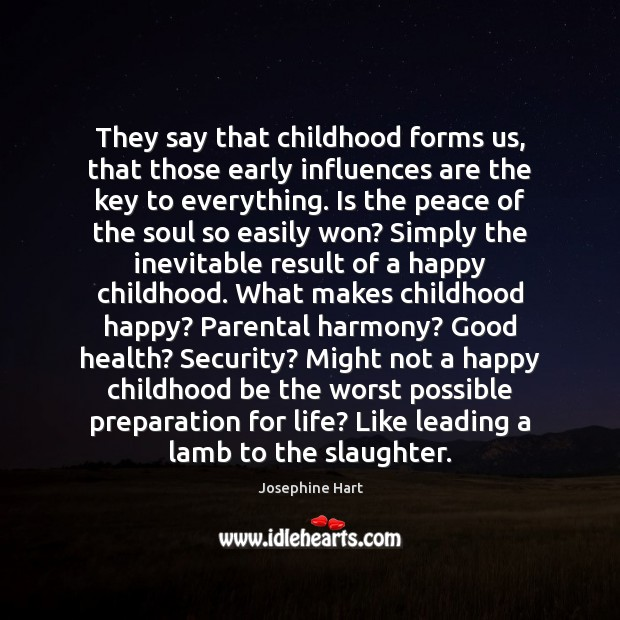 They say that childhood forms us, that those early influences are the Josephine Hart Picture Quote