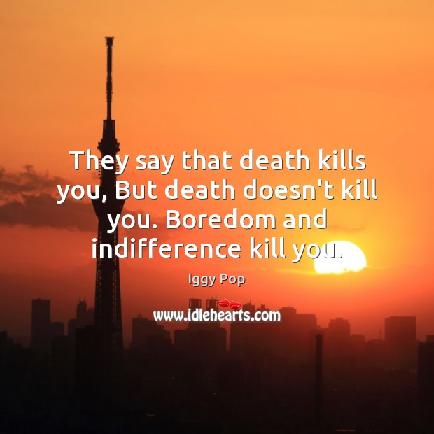They say that death kills you, But death doesn't kill you. Boredom Image