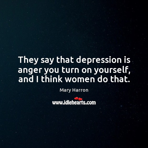 They say that depression is anger you turn on yourself, and I think women do that. Mary Harron Picture Quote