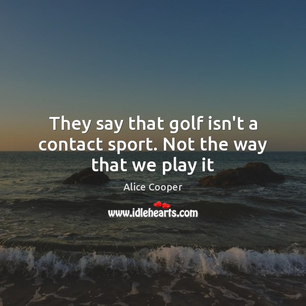 Image, They say that golf isn't a contact sport. Not the way that we play it