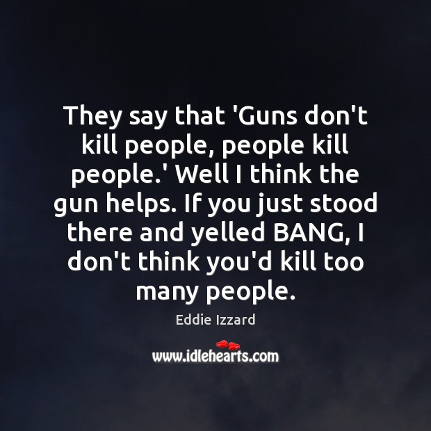Image, They say that 'Guns don't kill people, people kill people.' Well