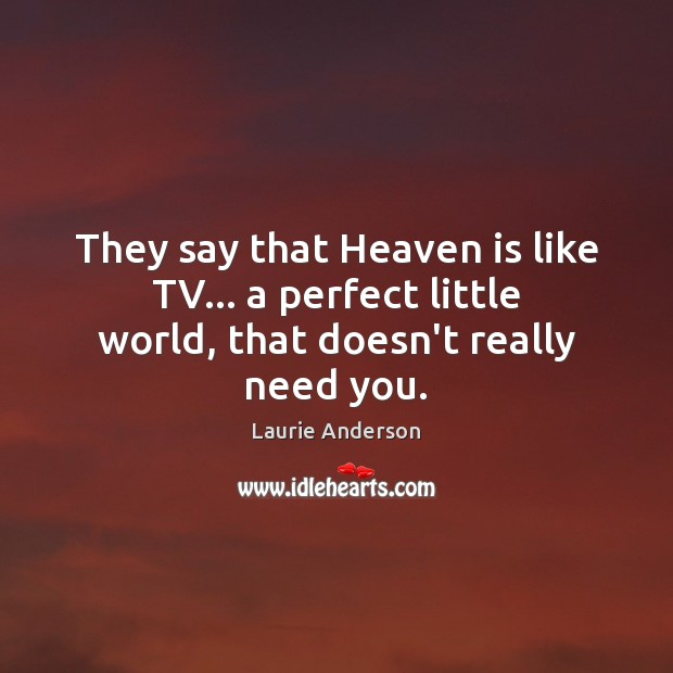 They say that Heaven is like TV… a perfect little world, that doesn't really need you. Laurie Anderson Picture Quote