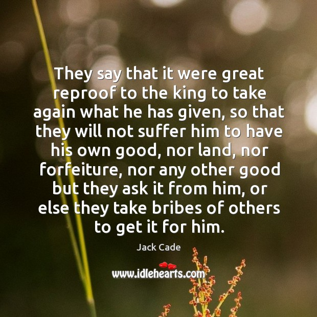 They say that it were great reproof to the king to take again what he has given Image