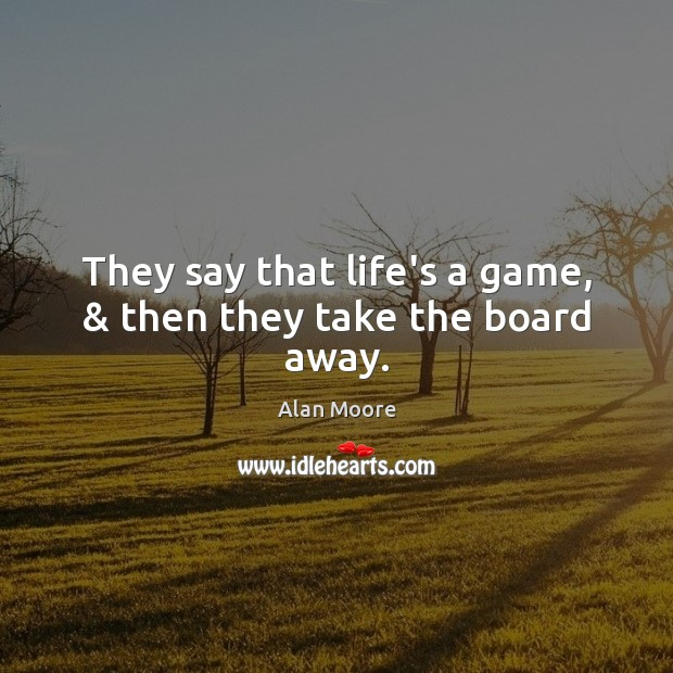 They say that life's a game, & then they take the board away. Alan Moore Picture Quote