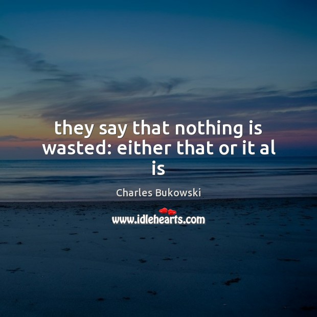 They say that nothing is wasted: either that or it al is Charles Bukowski Picture Quote